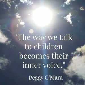 The way we talk to children becomes their inner voice --Peggy O'Mara